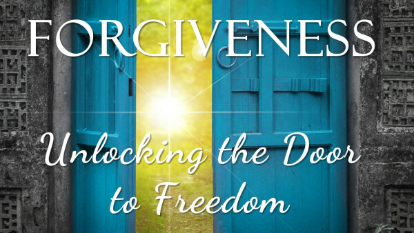 Series: Forgiveness- Unlocking The Door to Freedom